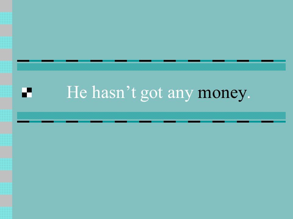 He hasnt got any money.