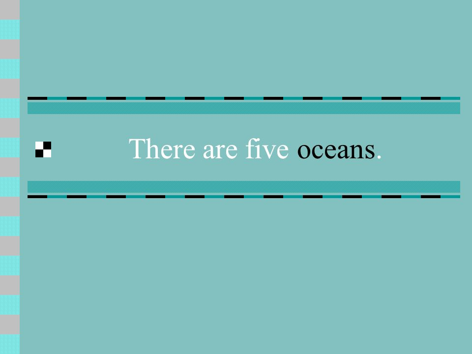 There are five oceans.