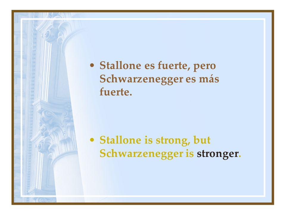 Stallone es fuerte, pero Schwarzenegger es más fuerte. Stallone is strong, but Schwarzenegger is stronger.