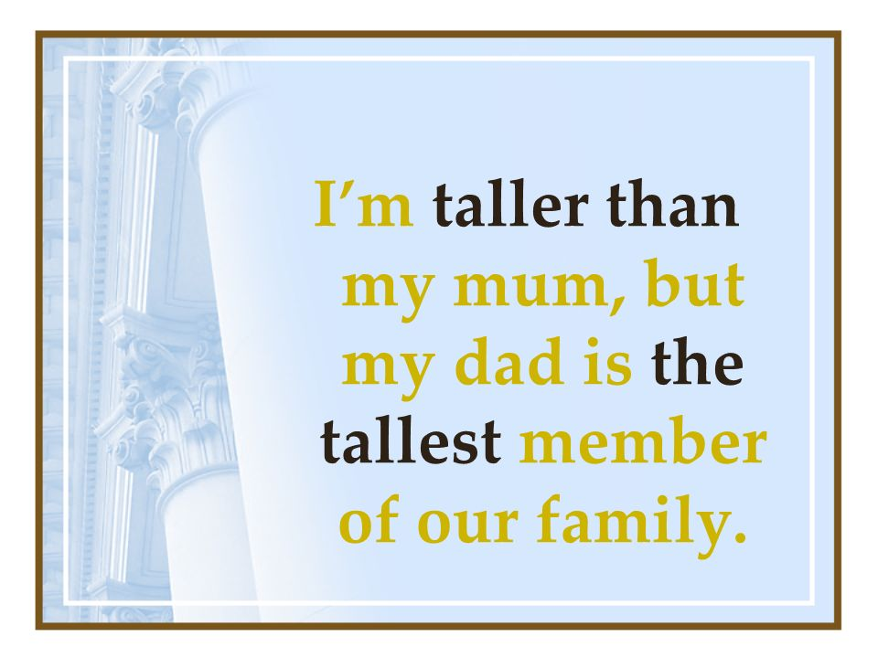 Im taller than my mum, but my dad is the tallest member of our family.