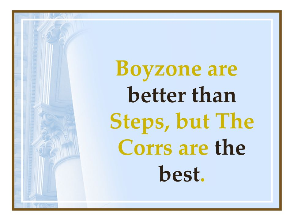Boyzone are better than Steps, but The Corrs are the best.