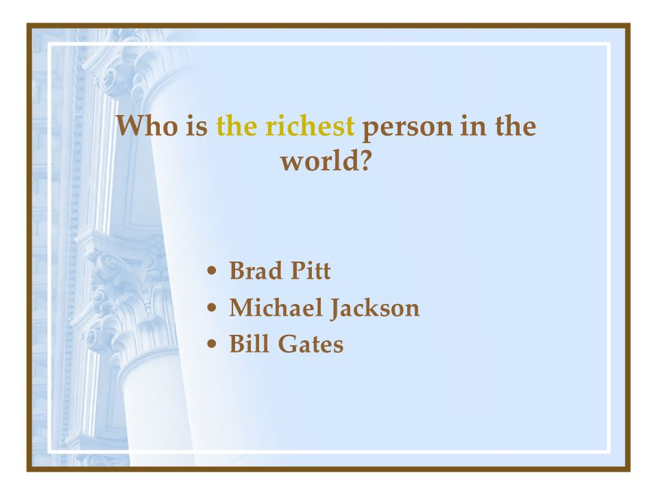 Who is the richest person in the world? Brad Pitt Michael Jackson Bill Gates