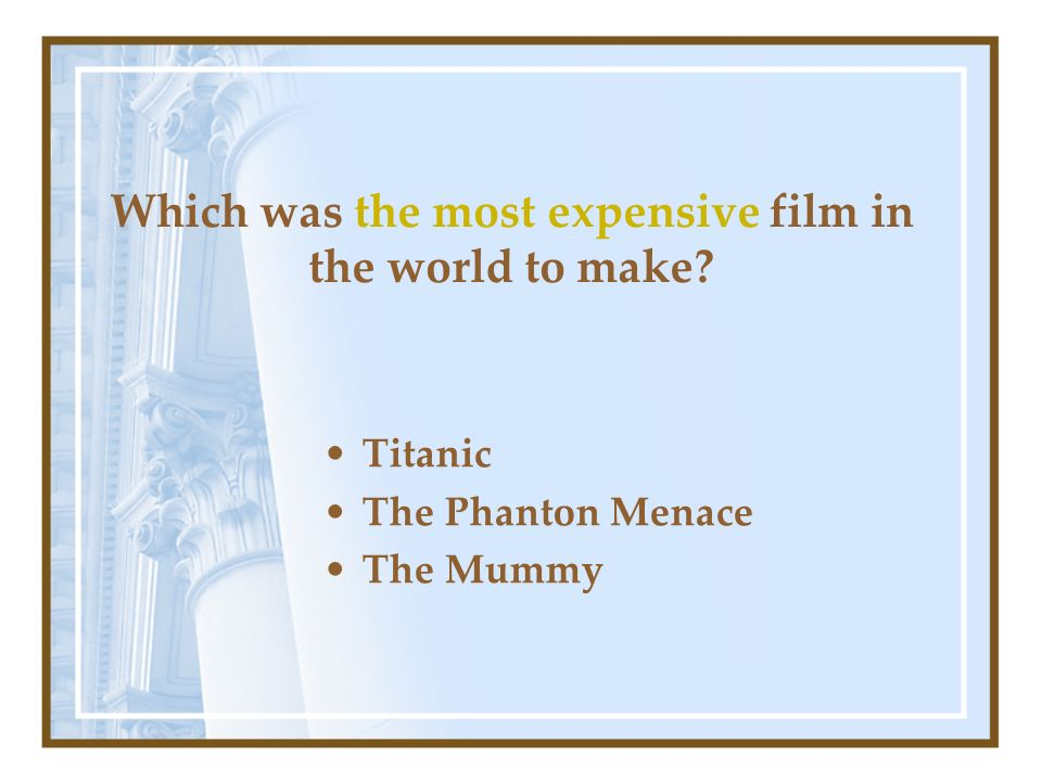 Which was the most expensive film in the world to make? Titanic The Phanton Menace The Mummy