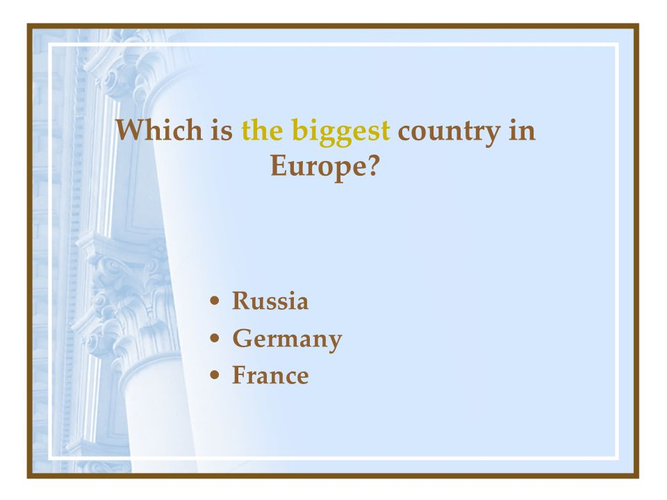 Which is the biggest country in Europe? Russia Germany France