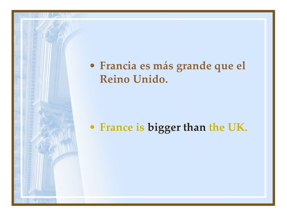 Francia es más grande que el Reino Unido. France is bigger than the UK.