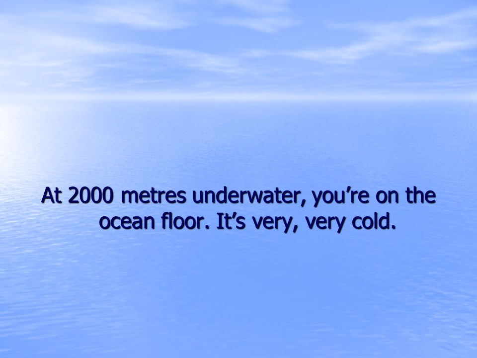 At 2000 metres underwater, youre on the ocean floor. Its very, very cold.