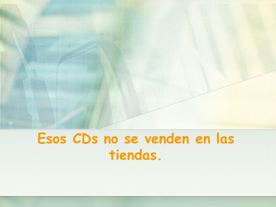 Esos CDs no se venden en las tiendas.