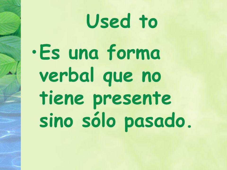 Used to Es una forma verbal que no tiene presente sino sólo pasado.