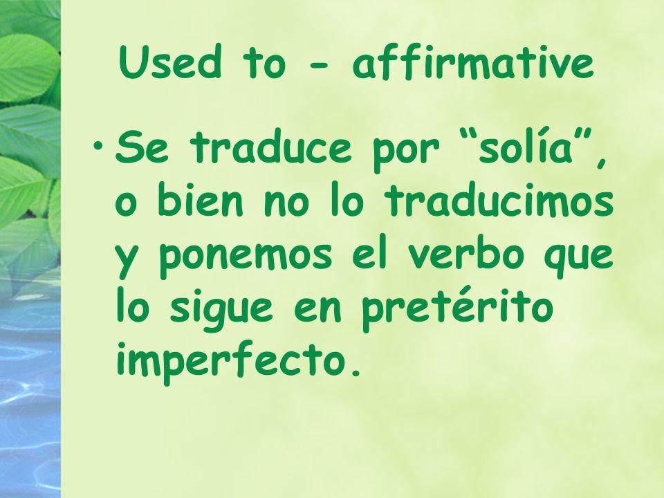 Used to - affirmative Se traduce por solía, o bien no lo traducimos y ponemos el verbo que lo sigue en pretérito imperfecto.