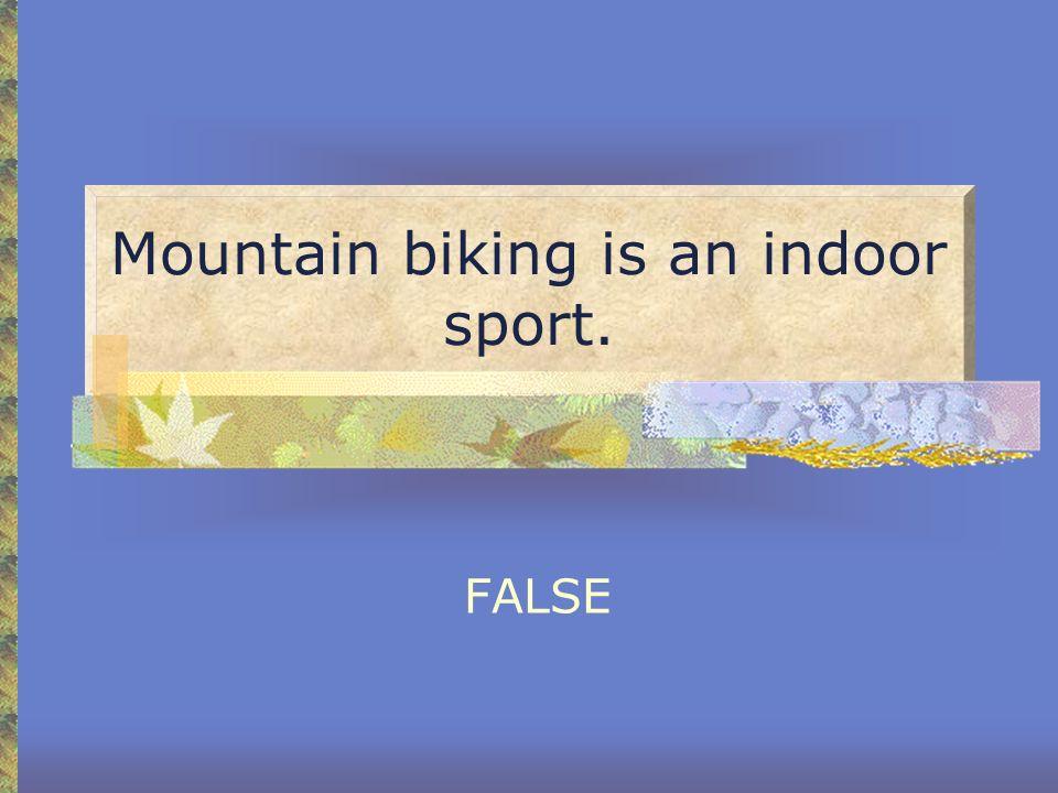 Mountain biking is an indoor sport. FALSE