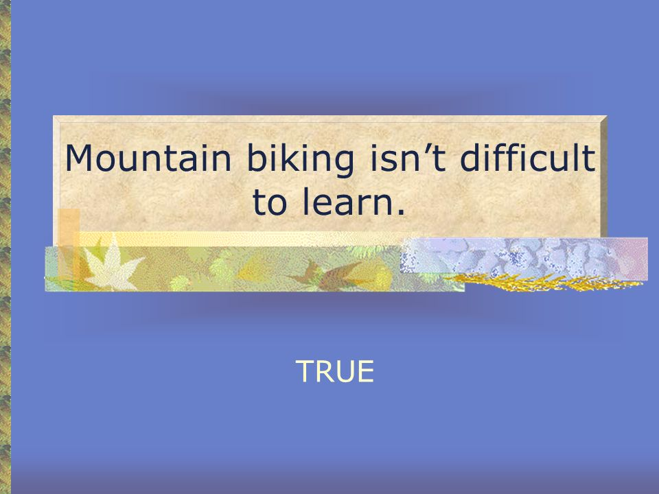 Mountain biking isnt difficult to learn. TRUE
