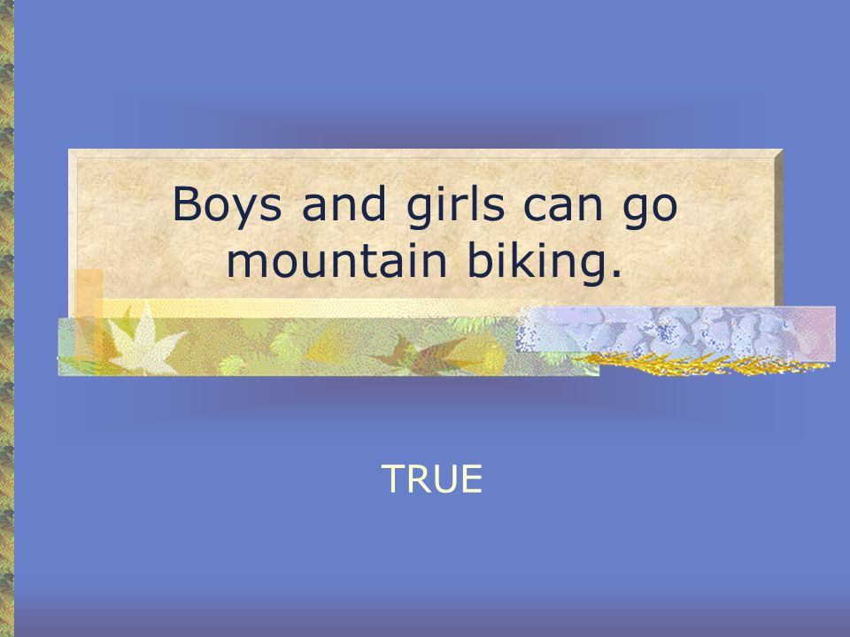 Boys and girls can go mountain biking. TRUE