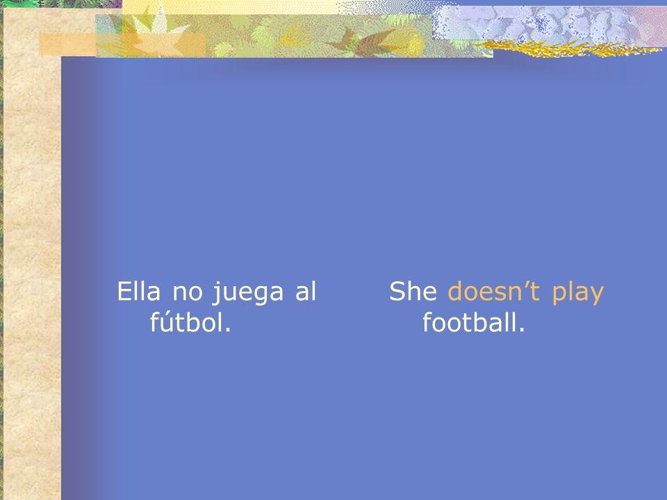 Ella no juega al fútbol. She doesnt play football.