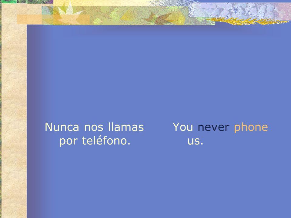 Nunca nos llamas por teléfono. You never phone us.