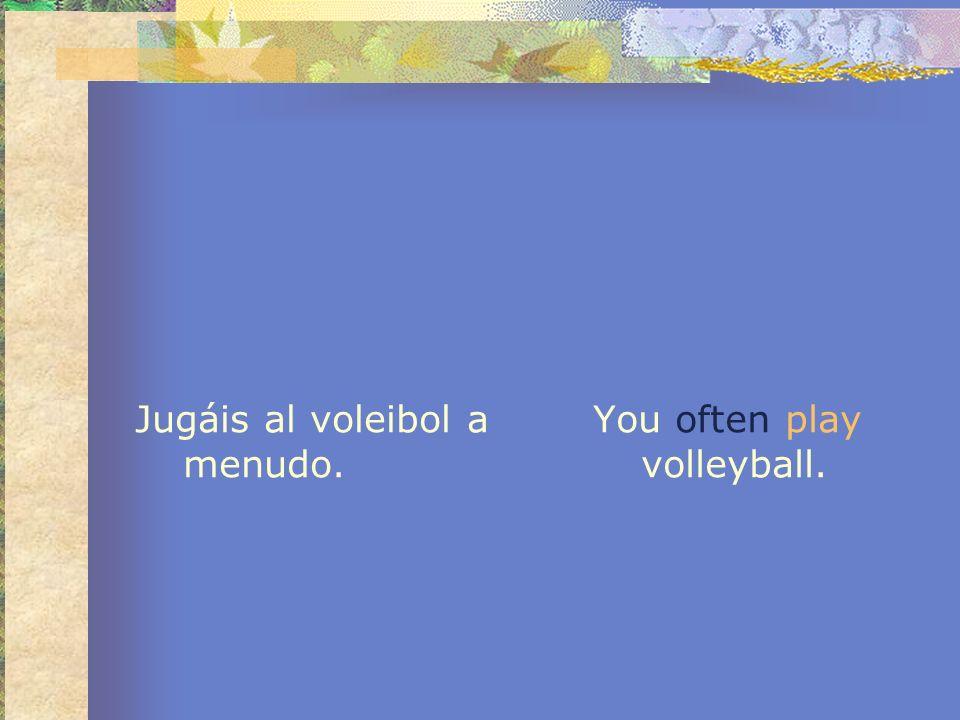 Jugáis al voleibol a menudo. You often play volleyball.