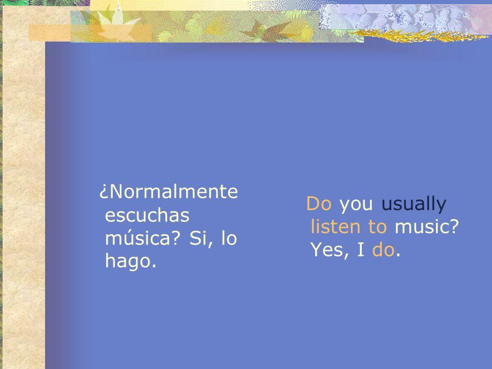 ¿Normalmente escuchas música? Si, lo hago. Do you usually listen to music? Yes, I do.