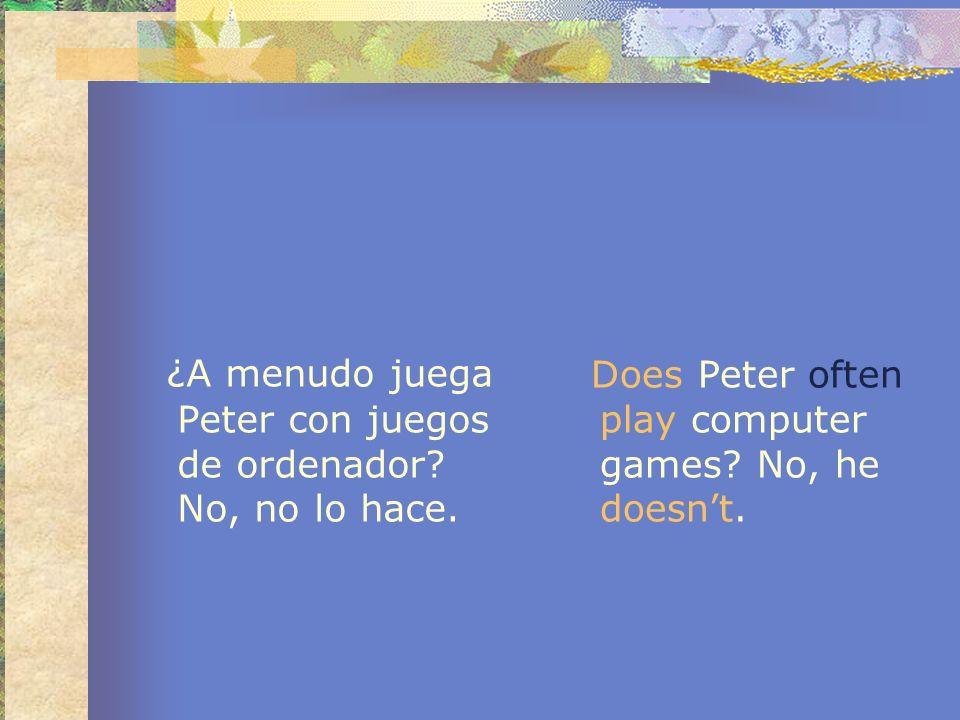 ¿A menudo juega Peter con juegos de ordenador? No, no lo hace. Does Peter often play computer games? No, he doesnt.
