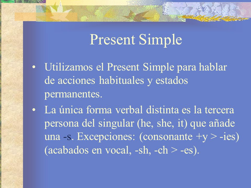 Present Simple Utilizamos el Present Simple para hablar de acciones habituales y estados permanentes. La única forma verbal distinta es la tercera per
