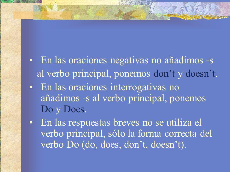En las oraciones negativas no añadimos -s al verbo principal, ponemos dont y doesnt. En las oraciones interrogativas no añadimos -s al verbo principal