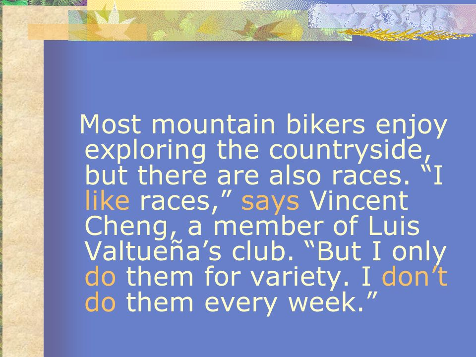 Most mountain bikers enjoy exploring the countryside, but there are also races. I like races, says Vincent Cheng, a member of Luis Valtueñas club. But