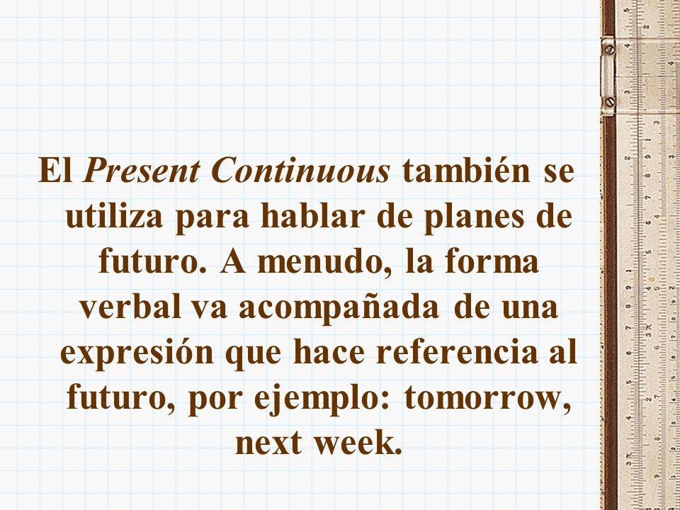 El Present Continuous también se utiliza para hablar de planes de futuro. A menudo, la forma verbal va acompañada de una expresión que hace referencia