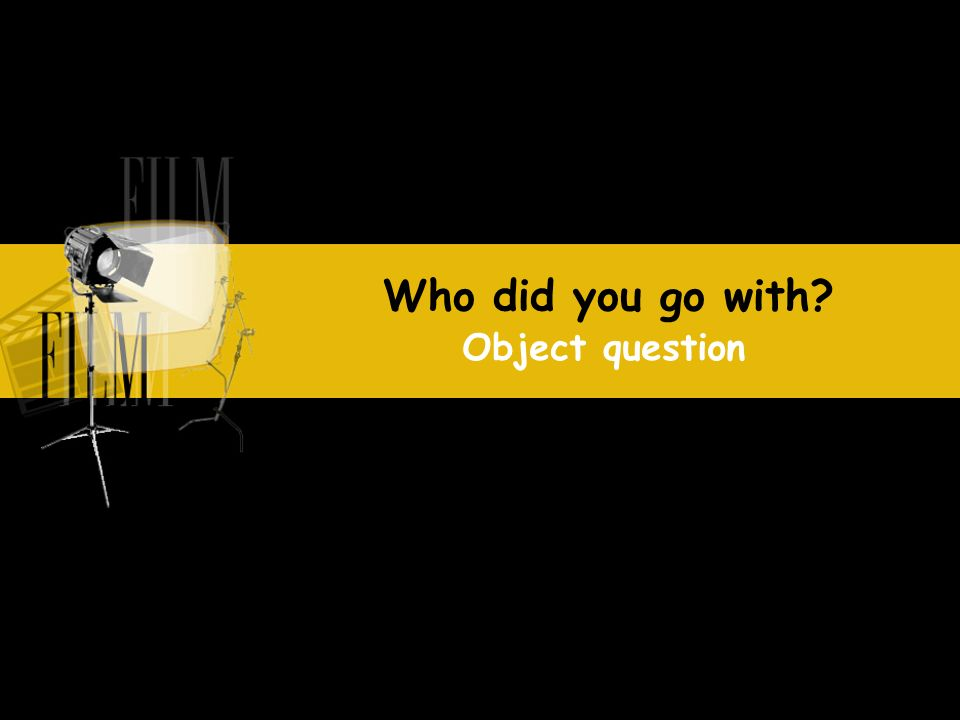 Who did you go with? Object question