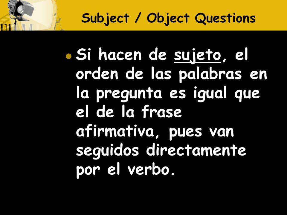 Si hacen de sujeto, el orden de las palabras en la pregunta es igual que el de la frase afirmativa, pues van seguidos directamente por el verbo.