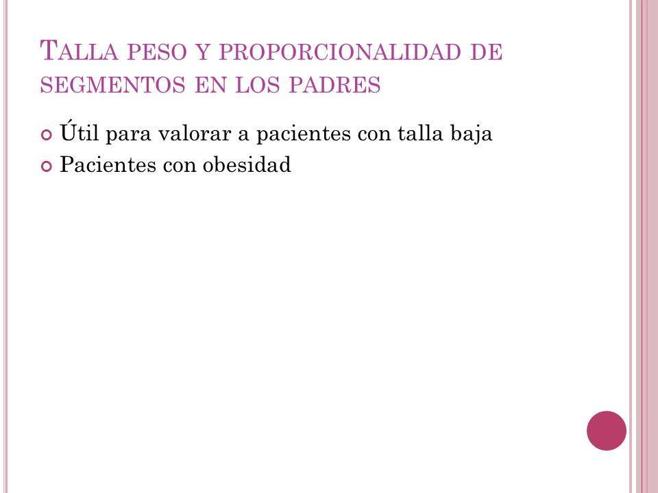 T ALLA PESO Y PROPORCIONALIDAD DE SEGMENTOS EN LOS PADRES Útil para valorar a pacientes con talla baja Pacientes con obesidad