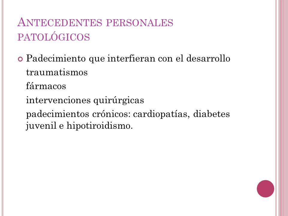 A NTECEDENTES PERSONALES PATOLÓGICOS Padecimiento que interfieran con el desarrollo traumatismos fármacos intervenciones quirúrgicas padecimientos crónicos: cardiopatías, diabetes juvenil e hipotiroidismo.