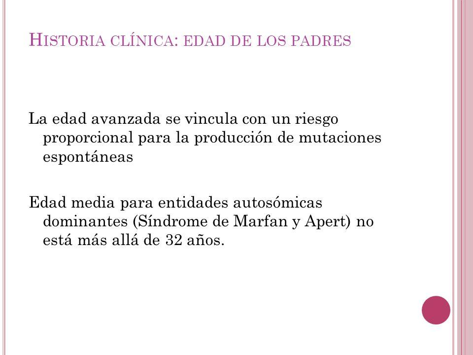H ISTORIA C LÍNICA : EDAD DE LOS PADRES Incidencia del síndrome de Down antes de los 30 años, es de 1 en 700 y después de los 40 años 1 en 50.