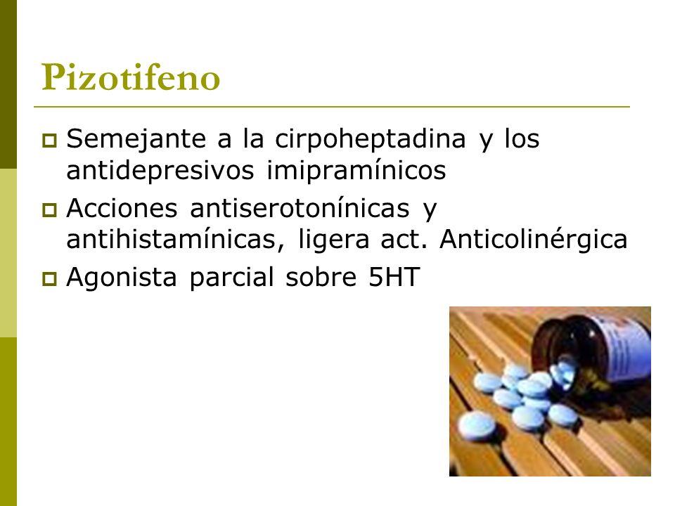 Pizotifeno Semejante a la cirpoheptadina y los antidepresivos imipramínicos Acciones antiserotonínicas y antihistamínicas, ligera act. Anticolinérgica