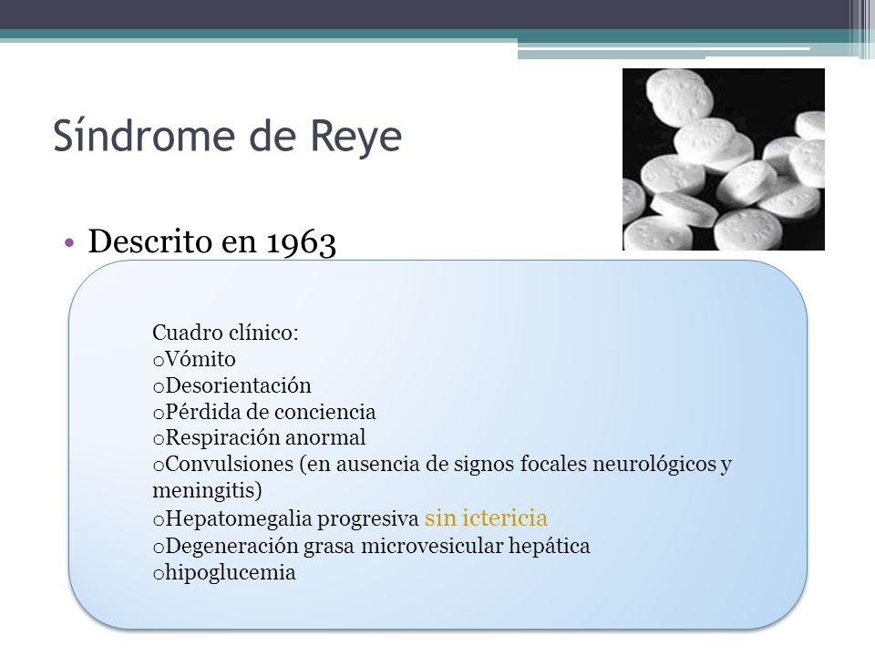 Síndrome de Reye Descrito en 1963 Cuadro clínico: o Vómito o Desorientación o Pérdida de conciencia o Respiración anormal o Convulsiones (en ausencia