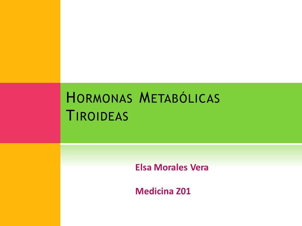 H ORMONAS M ETABÓLICAS T IROIDEAS Elsa Morales Vera Medicina Z01