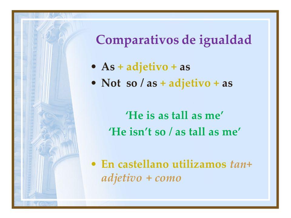 Comparativos de igualdad As + adjetivo + as Not so / as + adjetivo + as He is as tall as me He isnt so / as tall as me En castellano utilizamos tan+ a