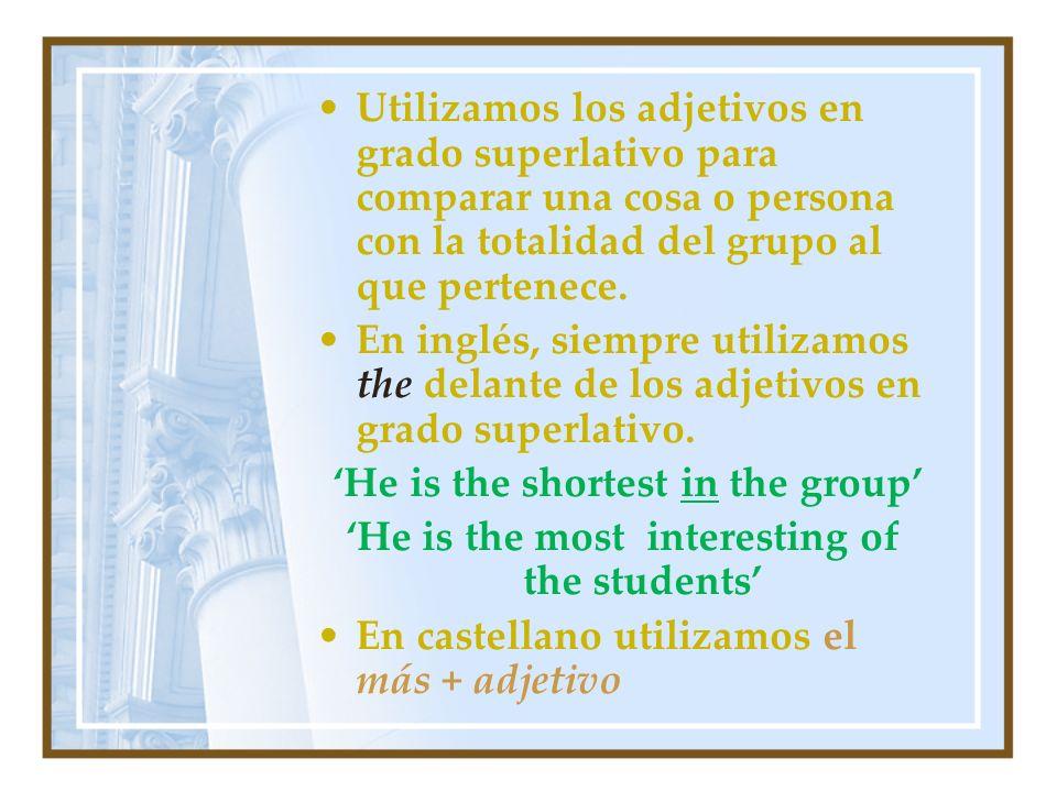 Utilizamos los adjetivos en grado superlativo para comparar una cosa o persona con la totalidad del grupo al que pertenece. En inglés, siempre utiliza