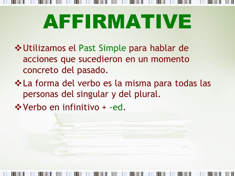AFFIRMATIVE Utilizamos el Past Simple para hablar de acciones que sucedieron en un momento concreto del pasado. La forma del verbo es la misma para to