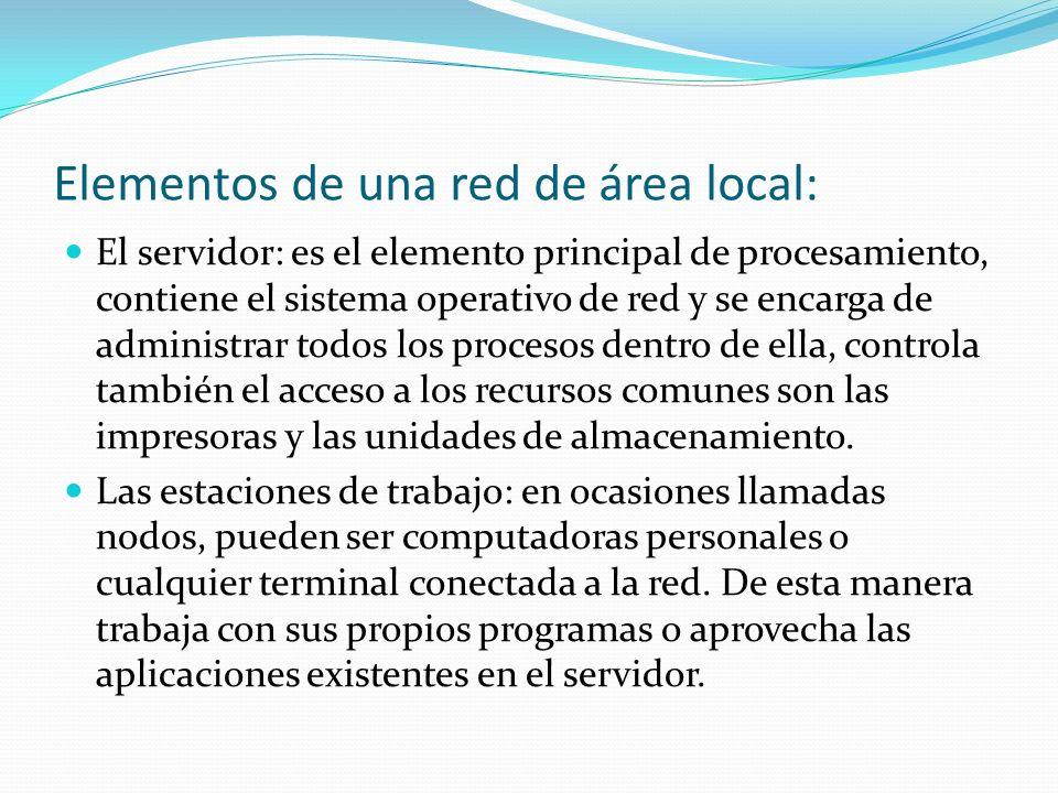 Elementos de una red de área local: El servidor: es el elemento principal de procesamiento, contiene el sistema operativo de red y se encarga de admin