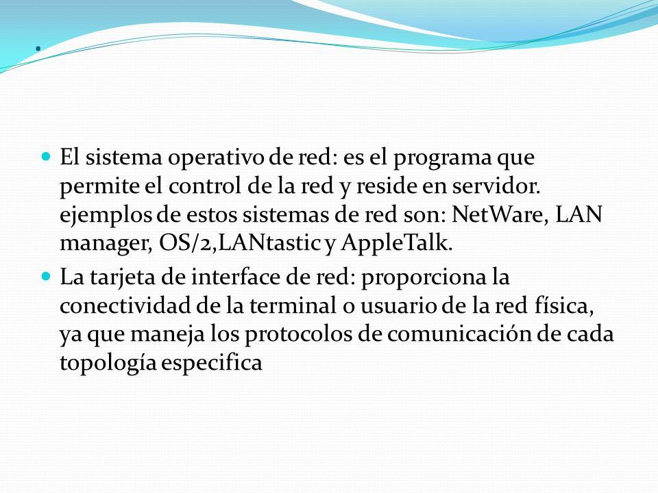 . El sistema operativo de red: es el programa que permite el control de la red y reside en servidor. ejemplos de estos sistemas de red son: NetWare, L