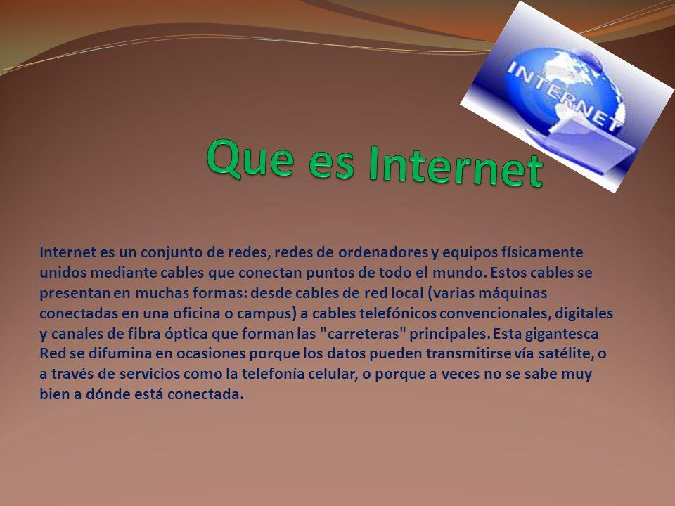 Internet es un conjunto de redes, redes de ordenadores y equipos físicamente unidos mediante cables que conectan puntos de todo el mundo.