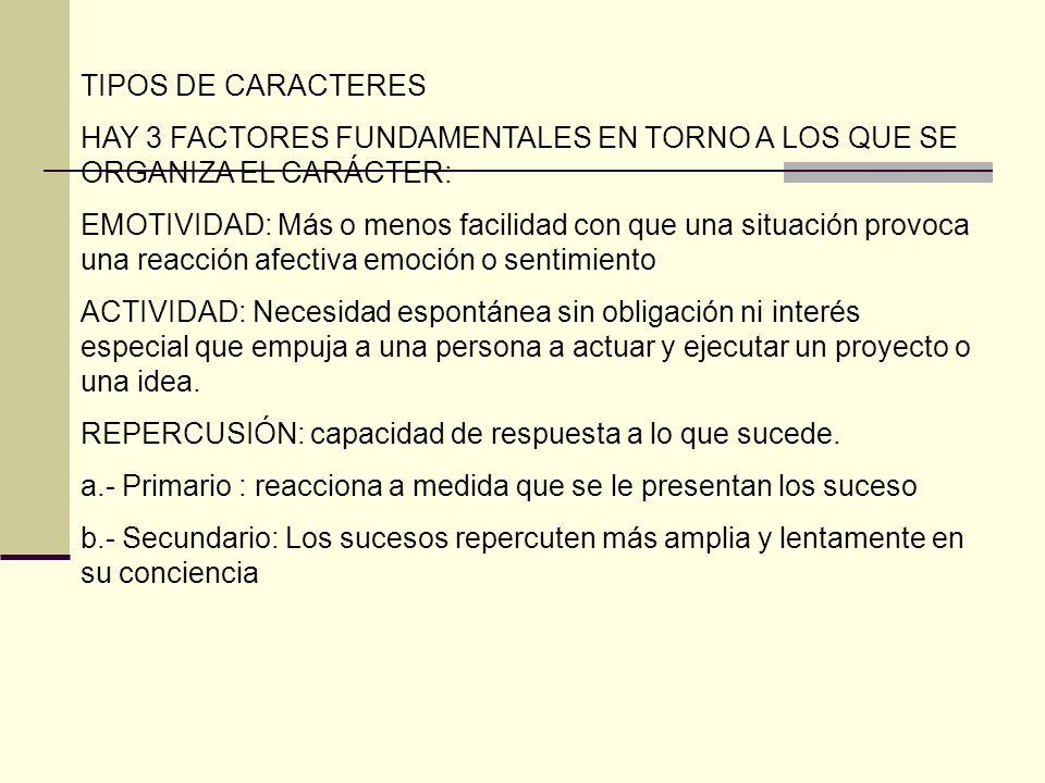 TIPOS DE CARACTERES HAY 3 FACTORES FUNDAMENTALES EN TORNO A LOS QUE SE ORGANIZA EL CARÁCTER: EMOTIVIDAD: Más o menos facilidad con que una situación p