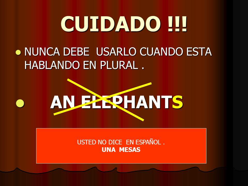CUIDADO !!! NUNCA DEBE USARLO CUANDO ESTA HABLANDO EN PLURAL. NUNCA DEBE USARLO CUANDO ESTA HABLANDO EN PLURAL. AN ELEPHANTS AN ELEPHANTS USTED NO DIC