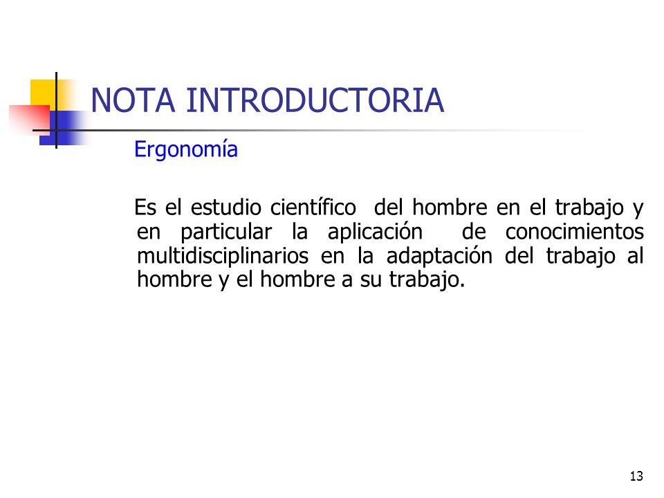 13 NOTA INTRODUCTORIA Ergonomía Es el estudio científico del hombre en el trabajo y en particular la aplicación de conocimientos multidisciplinarios e