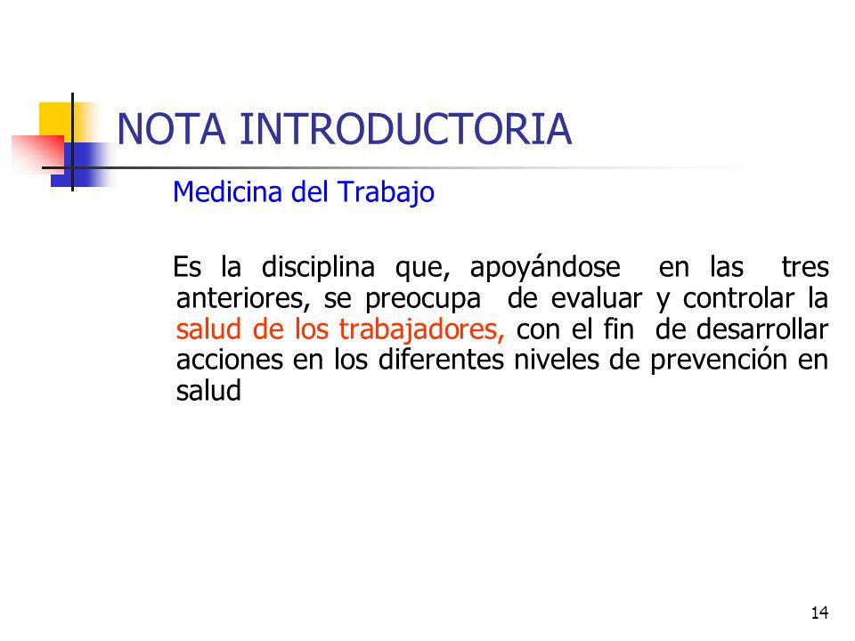 14 NOTA INTRODUCTORIA Medicina del Trabajo Es la disciplina que, apoyándose en las tres anteriores, se preocupa de evaluar y controlar la salud de los