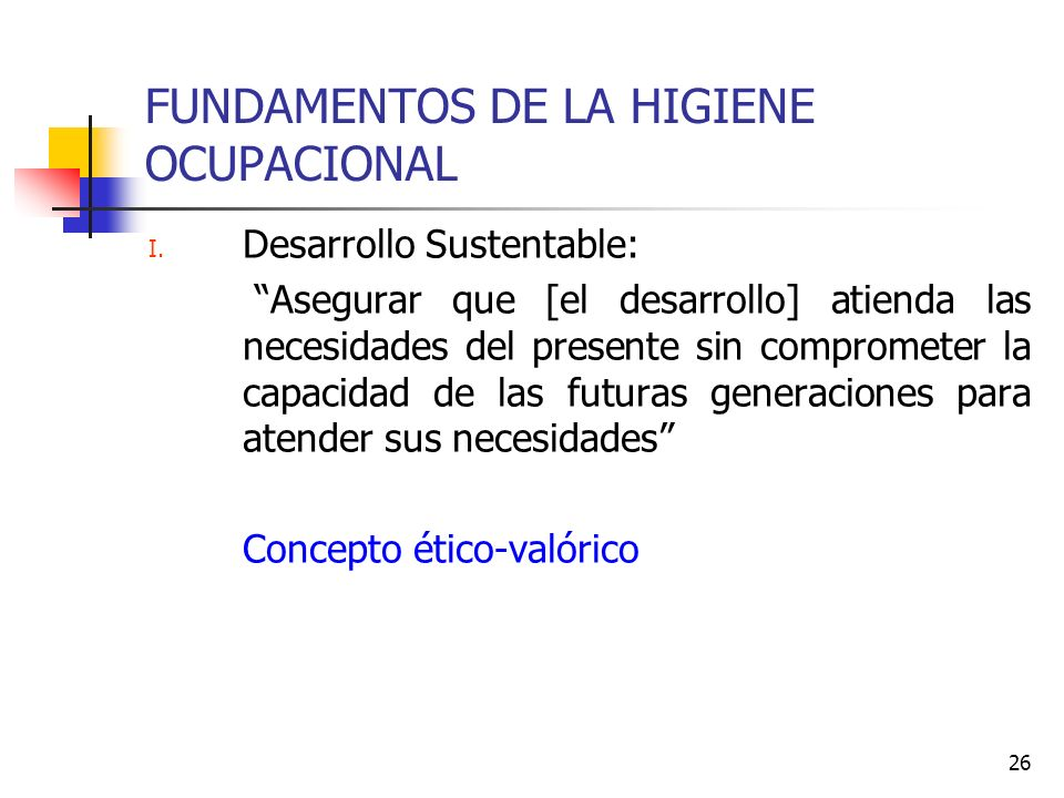 26 FUNDAMENTOS DE LA HIGIENE OCUPACIONAL I. Desarrollo Sustentable: Asegurar que [el desarrollo] atienda las necesidades del presente sin comprometer
