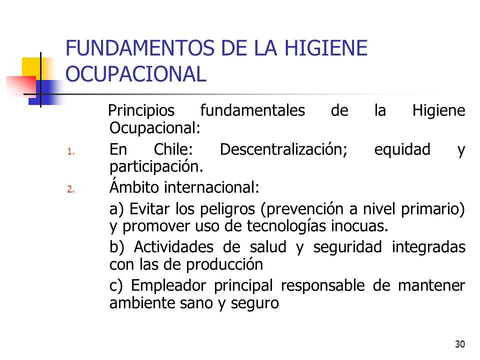 30 FUNDAMENTOS DE LA HIGIENE OCUPACIONAL Principios fundamentales de la Higiene Ocupacional: 1. En Chile: Descentralización; equidad y participación.