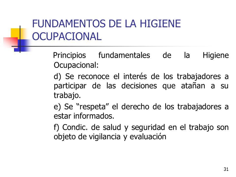 31 FUNDAMENTOS DE LA HIGIENE OCUPACIONAL Principios fundamentales de la Higiene Ocupacional: d) Se reconoce el interés de los trabajadores a participa