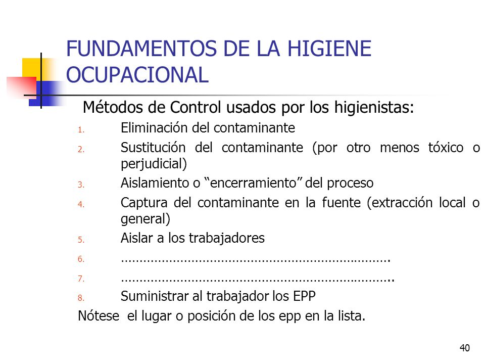 40 FUNDAMENTOS DE LA HIGIENE OCUPACIONAL Métodos de Control usados por los higienistas: 1. Eliminación del contaminante 2. Sustitución del contaminant