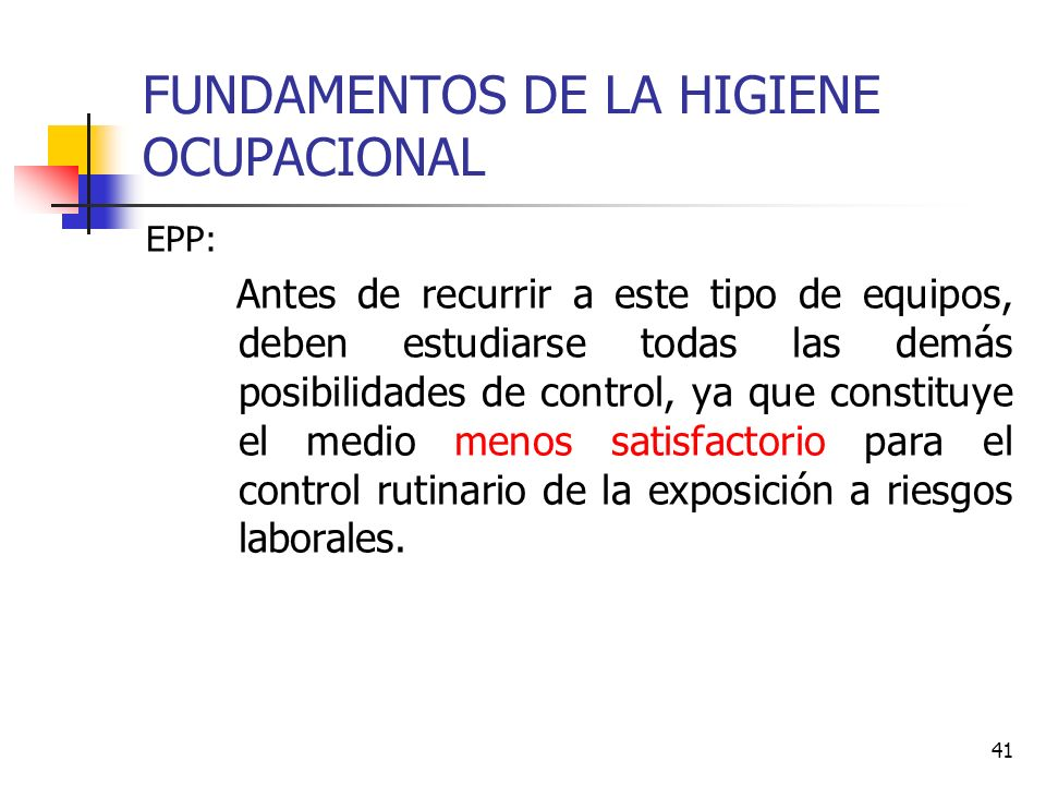 41 FUNDAMENTOS DE LA HIGIENE OCUPACIONAL EPP: Antes de recurrir a este tipo de equipos, deben estudiarse todas las demás posibilidades de control, ya