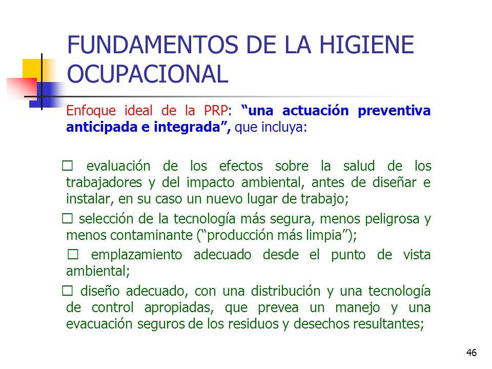 46 FUNDAMENTOS DE LA HIGIENE OCUPACIONAL Enfoque ideal de la PRP: una actuación preventiva anticipada e integrada, que incluya: • evaluación de los ef