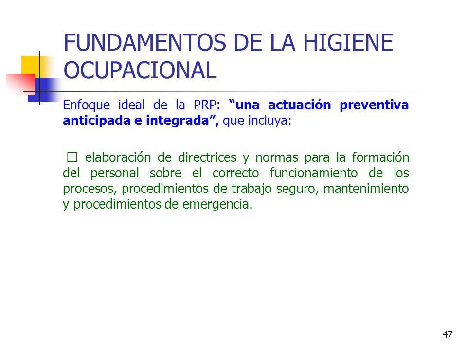 47 FUNDAMENTOS DE LA HIGIENE OCUPACIONAL Enfoque ideal de la PRP: una actuación preventiva anticipada e integrada, que incluya: • elaboración de direc